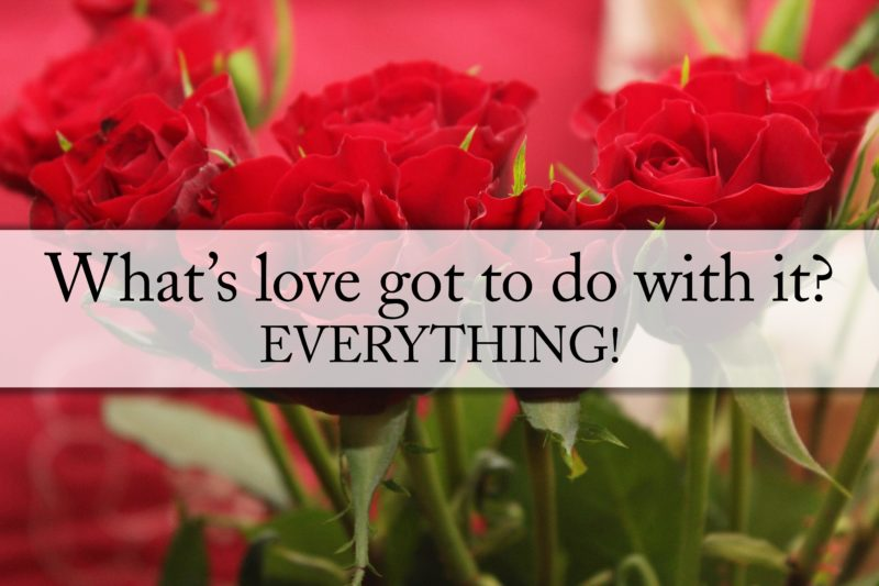 What's love got to do with it? EVERYTHING!